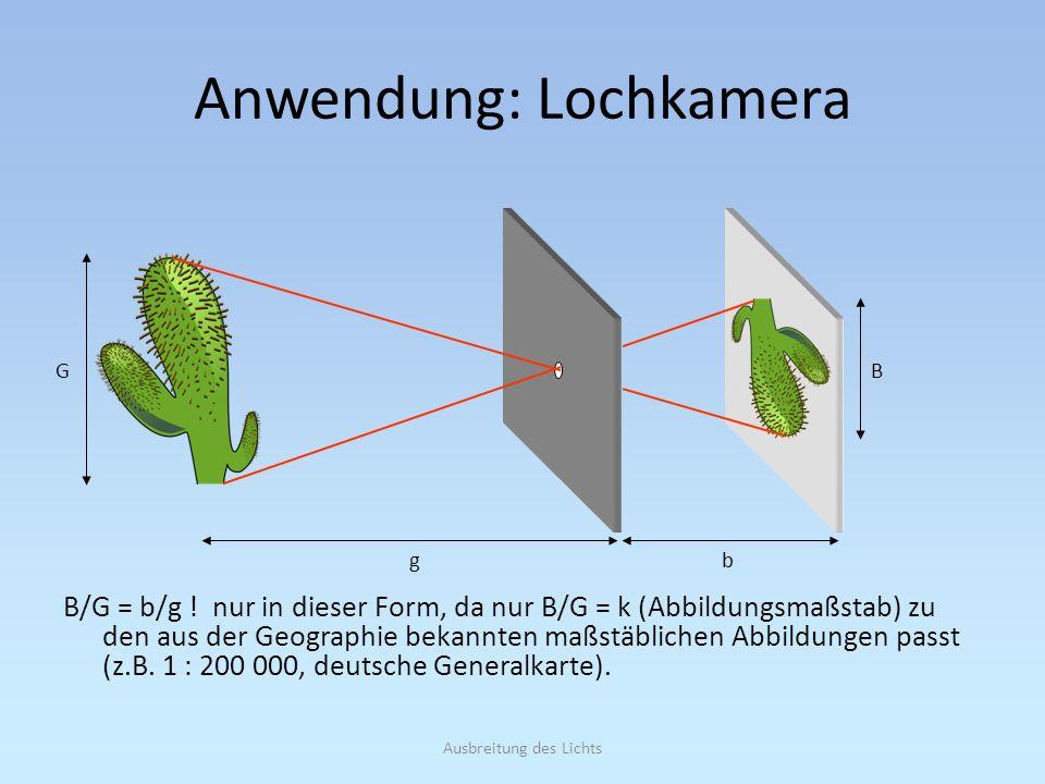 Ausbreitung des Lichts Anwendung: Lochkamera B/G = b/g ! nur in dieser Form, da nur B/G = k (Abbildungsmaßstab) zu den aus der Geographie bekannten ma