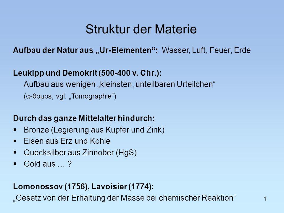 1 Struktur der Materie Aufbau der Natur aus Ur-Elementen: Wasser, Luft, Feuer, Erde Leukipp und Demokrit (500-400 v. Chr.): Aufbau aus wenigen kleinst
