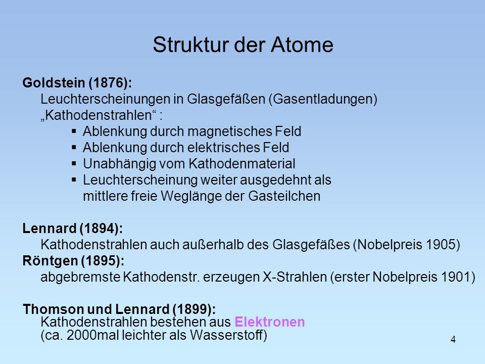 4 Struktur der Atome Goldstein (1876): Leuchterscheinungen in Glasgefäßen (Gasentladungen) Kathodenstrahlen : Ablenkung durch magnetisches Feld Ablenk