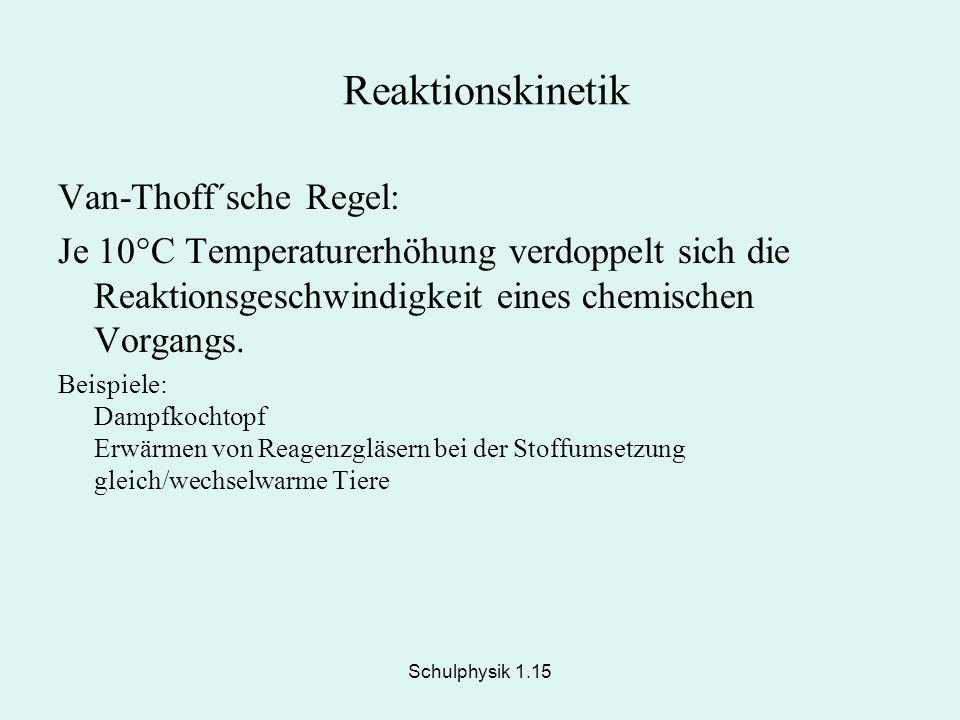 Schulphysik 1.15 Reaktionskinetik Van-Thoff´sche Regel: Je 10°C Temperaturerhöhung verdoppelt sich die Reaktionsgeschwindigkeit eines chemischen Vorga