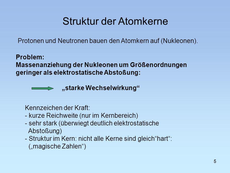 Struktur der Atomkerne 5 Problem: Massenanziehung der Nukleonen um Größenordnungen geringer als elektrostatische Abstoßung: starke Wechselwirkung Kenn