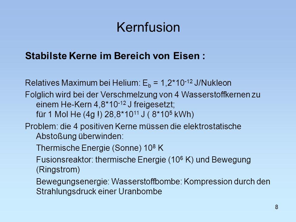 Kernfusion 8 Stabilste Kerne im Bereich von Eisen : Relatives Maximum bei Helium: E b = 1,2*10 -12 J/Nukleon Folglich wird bei der Verschmelzung von 4