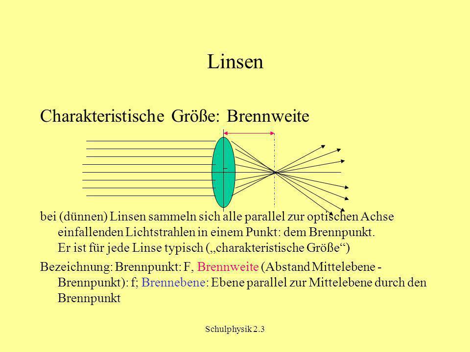 Schulphysik 2.3 Charakteristische Linsengrößen Brennweite: - Maßeinheit festgelegt durch die Maßeinheiten von Gegenstands- und Bildweite (z.B.