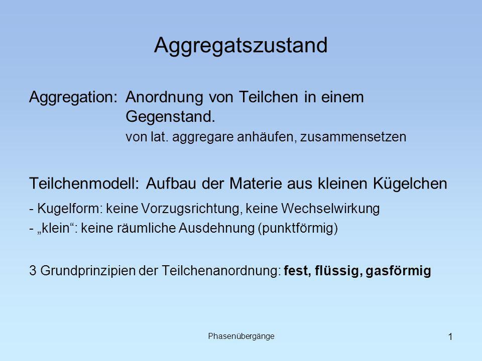 Phasenübergänge Aggregatszustand Aggregation: Anordnung von Teilchen in einem Gegenstand.