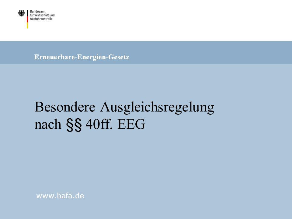 Erneuerbare-Energien-Gesetz www.bafa.de Besondere Ausgleichsregelung nach §§ 40ff. EEG
