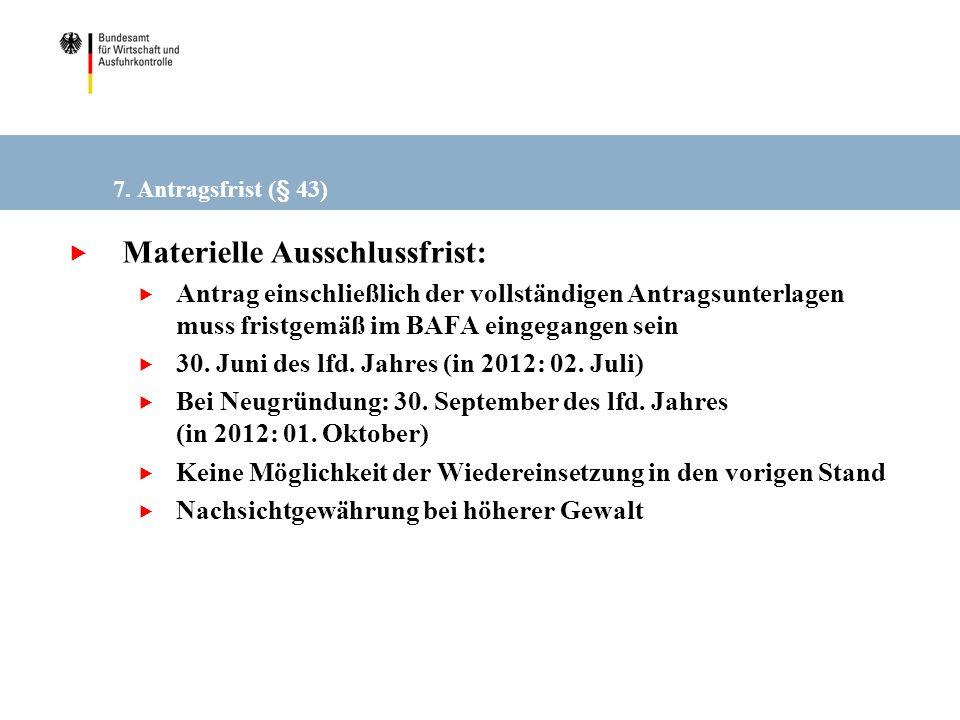 7. Antragsfrist (§ 43) Materielle Ausschlussfrist: Antrag einschließlich der vollständigen Antragsunterlagen muss fristgemäß im BAFA eingegangen sein