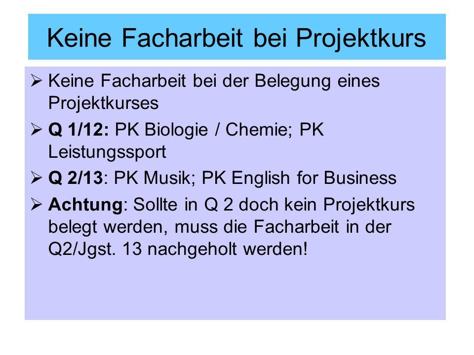 Keine Facharbeit bei Projektkurs Keine Facharbeit bei der Belegung eines Projektkurses Q 1/12: PK Biologie / Chemie; PK Leistungssport Q 2/13: PK Musi