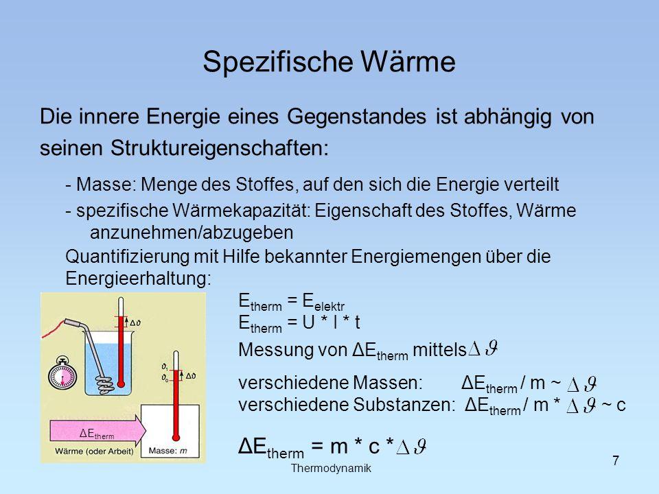 Spezifische Wärme Die innere Energie eines Gegenstandes ist abhängig von seinen Struktureigenschaften: - Masse: Menge des Stoffes, auf den sich die Energie verteilt - spezifische Wärmekapazität: Eigenschaft des Stoffes, Wärme anzunehmen/abzugeben Quantifizierung mit Hilfe bekannter Energiemengen über die Energieerhaltung: E therm = E elektr E therm = U * I * t Messung von ΔE therm mittels verschiedene Massen: ΔE therm / m ~ verschiedene Substanzen: ΔE therm / m * ~ c ΔE therm = m * c * ΔE therm Thermodynamik 7