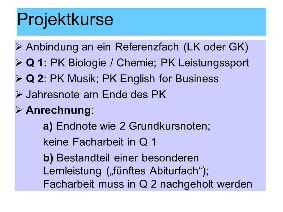 Projektkurse Anbindung an ein Referenzfach (LK oder GK) Q 1: PK Biologie / Chemie; PK Leistungssport Q 2: PK Musik; PK English for Business Jahresnote
