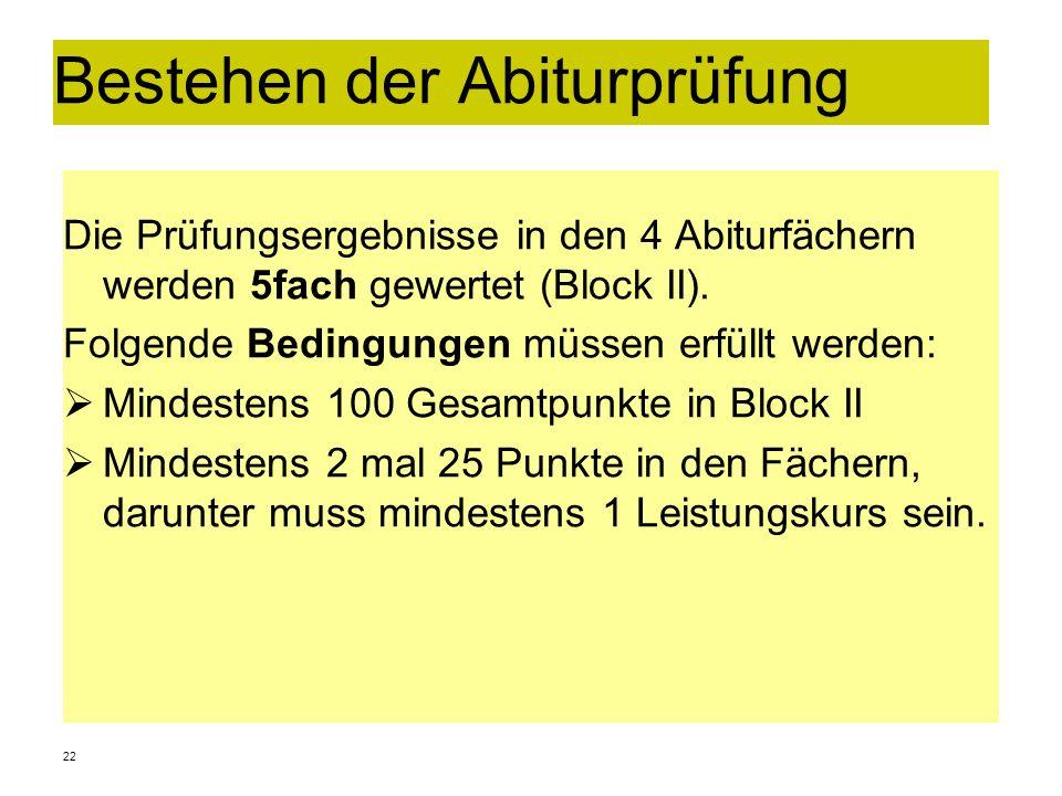 22 Bestehen der Abiturprüfung Die Prüfungsergebnisse in den 4 Abiturfächern werden 5fach gewertet (Block II). Folgende Bedingungen müssen erfüllt werd