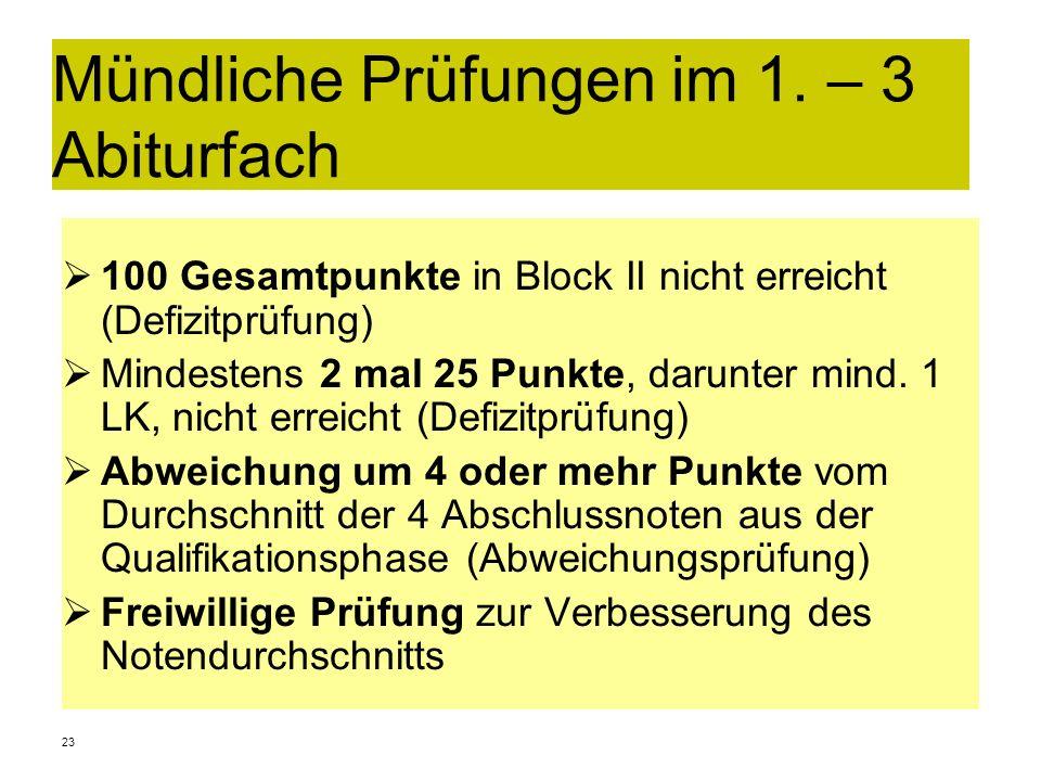 23 Mündliche Prüfungen im 1. – 3 Abiturfach 100 Gesamtpunkte in Block II nicht erreicht (Defizitprüfung) Mindestens 2 mal 25 Punkte, darunter mind. 1