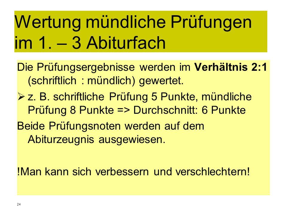 24 Wertung mündliche Prüfungen im 1. – 3 Abiturfach Die Prüfungsergebnisse werden im Verhältnis 2:1 (schriftlich : mündlich) gewertet. z. B. schriftli