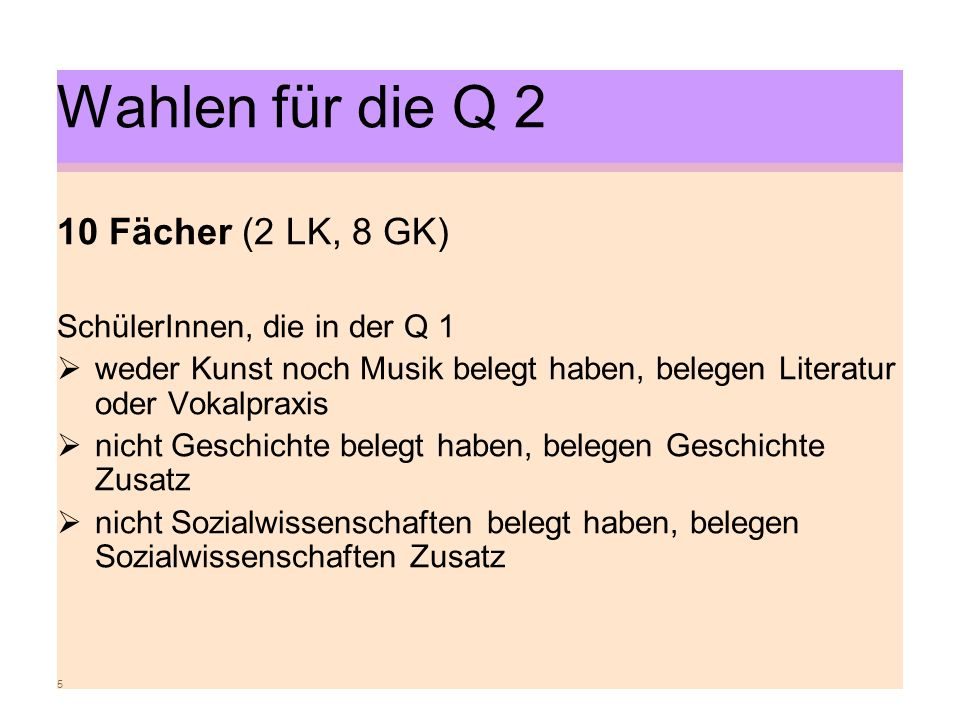 5 Wahlen für die Q 2 10 Fächer (2 LK, 8 GK) SchülerInnen, die in der Q 1 weder Kunst noch Musik belegt haben, belegen Literatur oder Vokalpraxis nicht