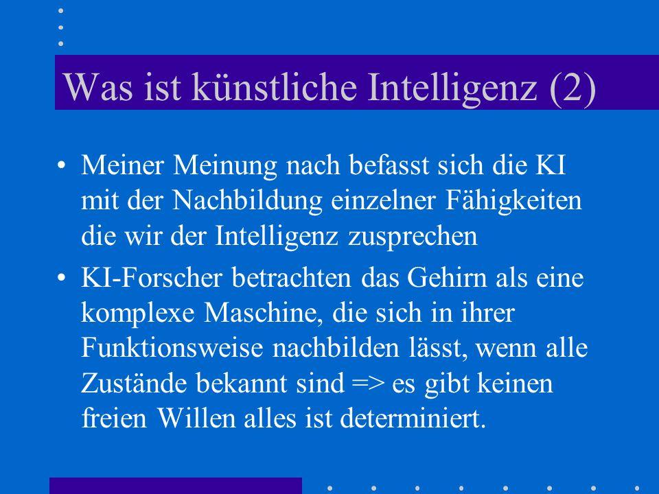 Was ist künstliche Intelligenz (2) Meiner Meinung nach befasst sich die KI mit der Nachbildung einzelner Fähigkeiten die wir der Intelligenz zusprechen KI-Forscher betrachten das Gehirn als eine komplexe Maschine, die sich in ihrer Funktionsweise nachbilden lässt, wenn alle Zustände bekannt sind => es gibt keinen freien Willen alles ist determiniert.