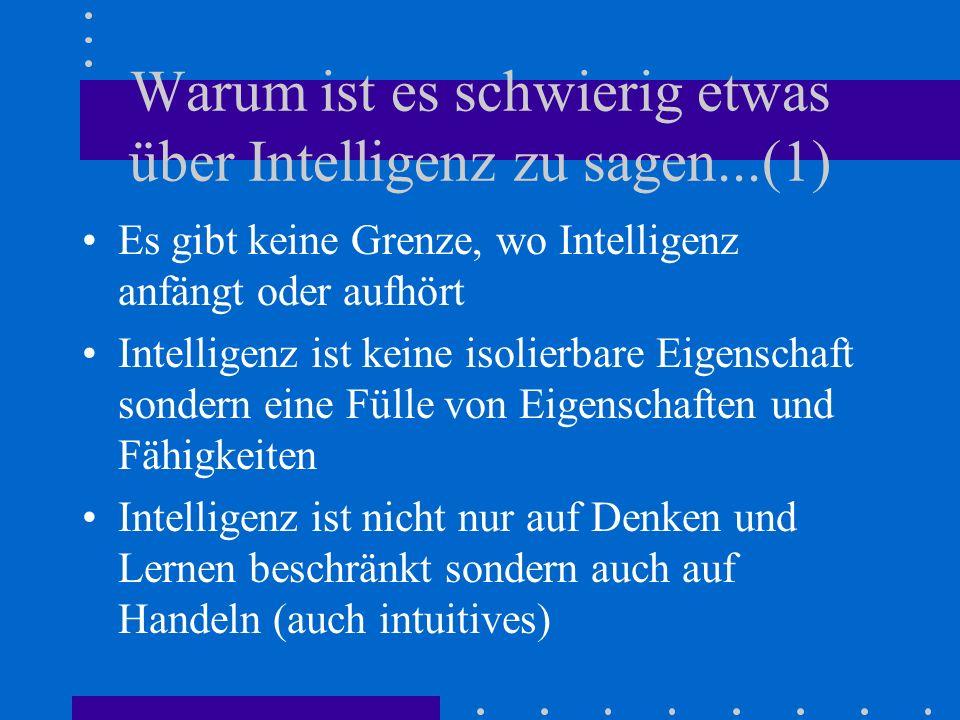 Warum ist es schwierig etwas über Intelligenz zu sagen...(1) Es gibt keine Grenze, wo Intelligenz anfängt oder aufhört Intelligenz ist keine isolierbare Eigenschaft sondern eine Fülle von Eigenschaften und Fähigkeiten Intelligenz ist nicht nur auf Denken und Lernen beschränkt sondern auch auf Handeln (auch intuitives)