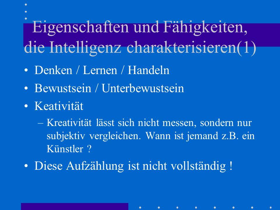 Eigenschaften und Fähigkeiten, die Intelligenz charakterisieren(1) Denken / Lernen / Handeln Bewustsein / Unterbewustsein Keativität –Kreativität lässt sich nicht messen, sondern nur subjektiv vergleichen.