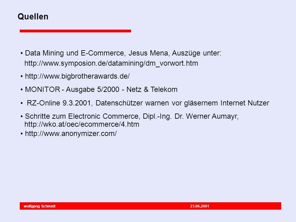 wolfgang Schmidt 23.06.2001 Quellen Data Mining und E-Commerce, Jesus Mena, Auszüge unter: http://www.symposion.de/datamining/dm_vorwort.htm http://www.bigbrotherawards.de/ MONITOR - Ausgabe 5/2000 - Netz & Telekom RZ-Online 9.3.2001, Datenschützer warnen vor gläsernem Internet Nutzer Schritte zum Electronic Commerce, Dipl.-Ing.