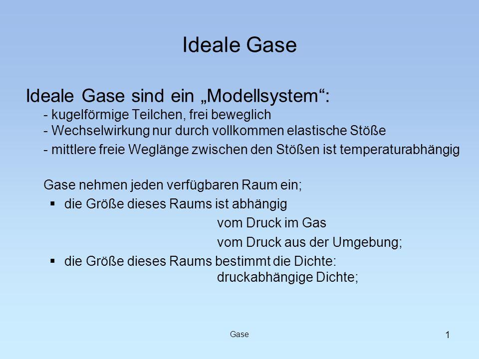 Gase Ideale Gase Ideale Gase sind ein Modellsystem: - kugelförmige Teilchen, frei beweglich - Wechselwirkung nur durch vollkommen elastische Stöße - m