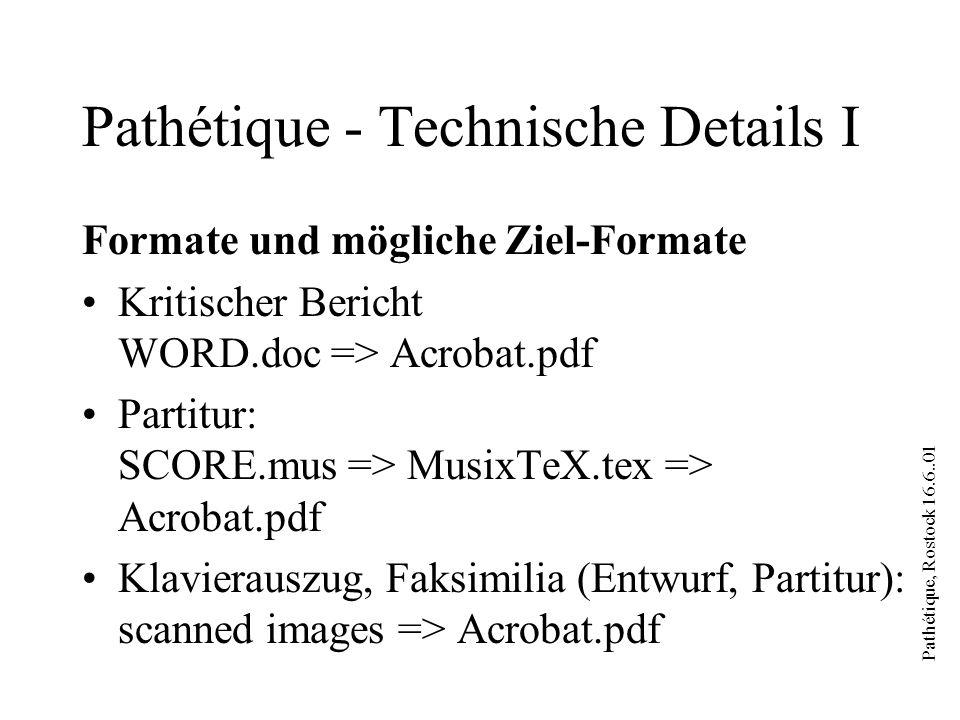 Pathétique, Rostock 16.6..01 Pathétique - Technische Details I Formate und mögliche Ziel-Formate Kritischer Bericht WORD.doc => Acrobat.pdf Partitur: SCORE.mus => MusixTeX.tex => Acrobat.pdf Klavierauszug, Faksimilia (Entwurf, Partitur): scanned images => Acrobat.pdf