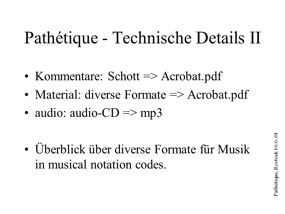 Pathétique, Rostock 16.6..01 Pathétique - Technische Details II Kommentare: Schott => Acrobat.pdf Material: diverse Formate => Acrobat.pdf audio: audio-CD => mp3 Überblick über diverse Formate für Musik in musical notation codes.