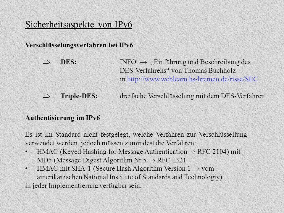 Sicherheitsaspekte von IPv6 Verschlüsselungsverfahren bei IPv6 DES: INFO Einführung und Beschreibung des DES-Verfahrens von Thomas Buchholz in http://www.weblearn.hs-bremen.de/risse/SEC Triple-DES:dreifache Verschlüsselung mit dem DES-Verfahren Authentisierung im IPv6 Es ist im Standard nicht festgelegt, welche Verfahren zur Verschlüssellung verwendet werden, jedoch müssen zumindest die Verfahren: HMAC (Keyed Hashing for Message Authentication RFC 2104) mit MD5 (Message Digest Algorithm Nr.5 RFC 1321 HMAC mit SHA-1 (Secure Hash Algorithm Version 1 vom amerikanischen National Institute of Standards and Technologiy) in jeder Implementierung verfügbar sein.