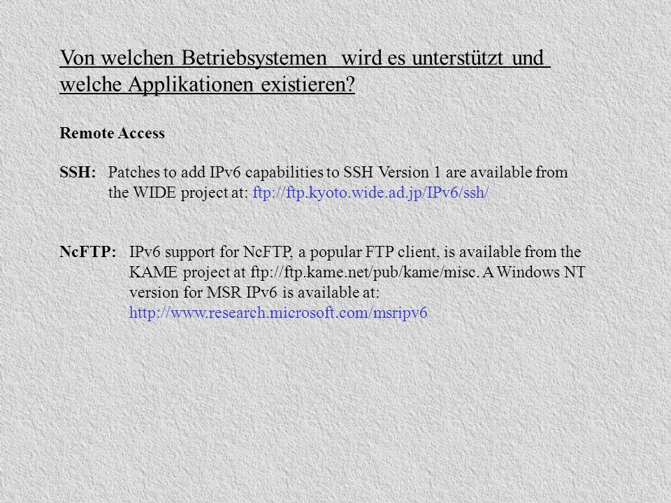SSH:Patches to add IPv6 capabilities to SSH Version 1 are available from the WIDE project at: ftp://ftp.kyoto.wide.ad.jp/IPv6/ssh/ Von welchen Betrieb