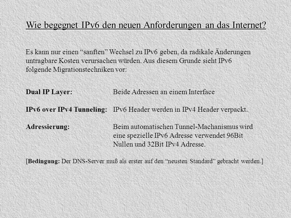 Wie begegnet IPv6 den neuen Anforderungen an das Internet? Dual IP Layer: Beide Adressen an einem Interface IPv6 over IPv4 Tunneling: IPv6 Header werd