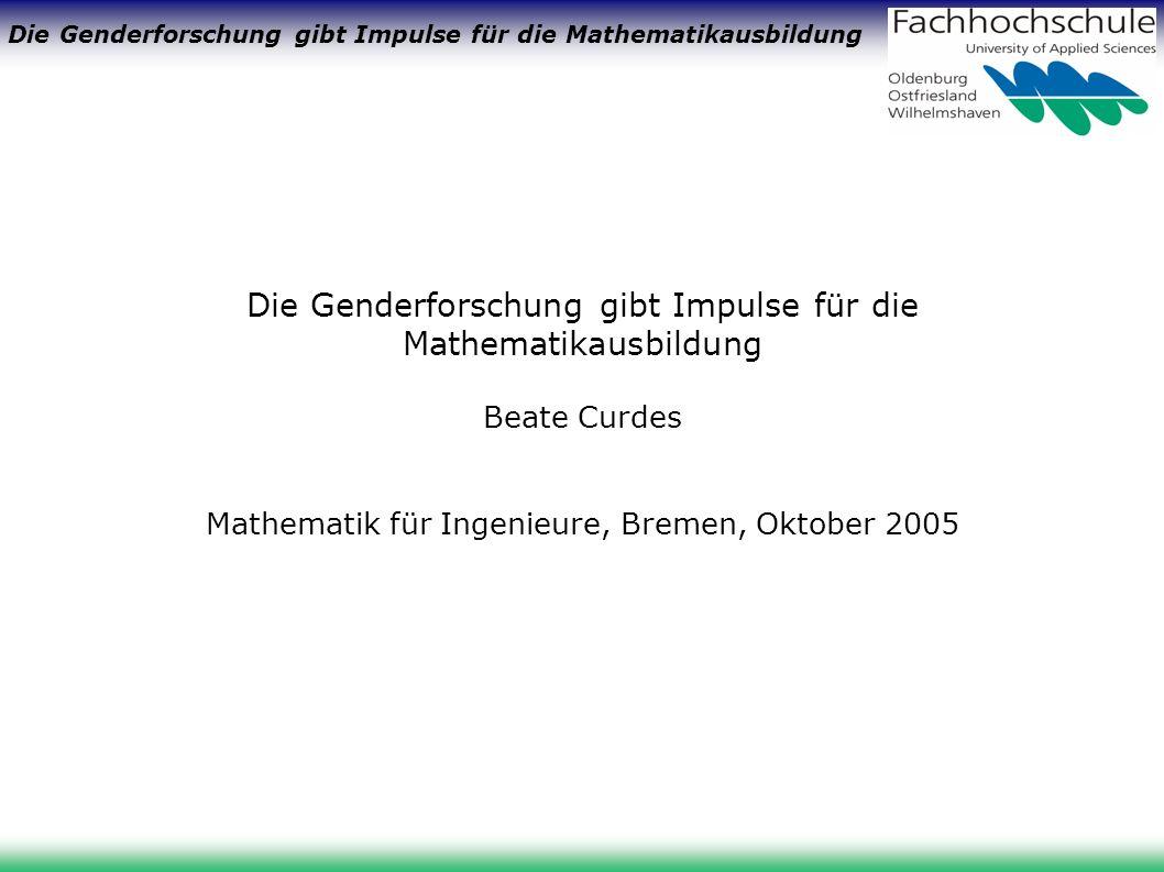 Die Genderforschung gibt Impulse für die Mathematikausbildung Beate Curdes Mathematik für Ingenieure, Bremen, Oktober 2005