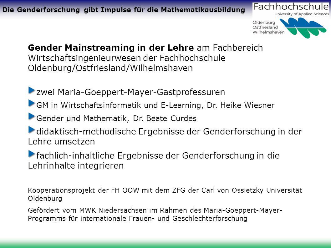 Die Genderforschung gibt Impulse für die Mathematikausbildung Gender Mainstreaming in der Lehre am Fachbereich Wirtschaftsingenieurwesen der Fachhochschule Oldenburg/Ostfriesland/Wilhelmshaven zwei Maria-Goeppert-Mayer-Gastprofessuren GM in Wirtschaftsinformatik und E-Learning, Dr.