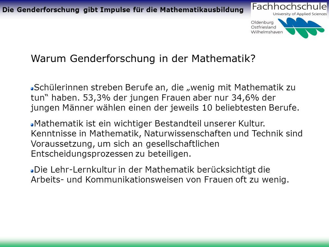 Die Genderforschung gibt Impulse für die Mathematikausbildung Warum Genderforschung in der Mathematik? Schülerinnen streben Berufe an, die wenig mit M