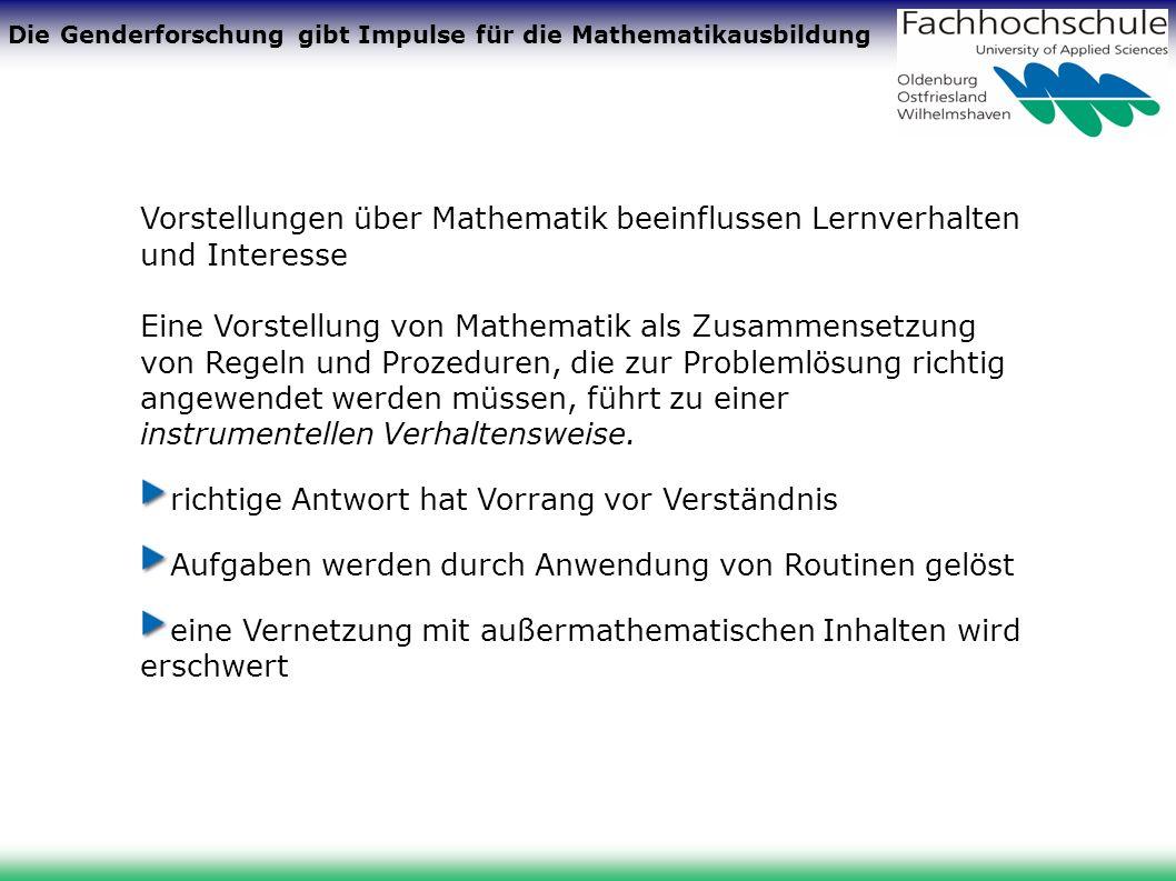 Die Genderforschung gibt Impulse für die Mathematikausbildung Vorstellungen über Mathematik beeinflussen Lernverhalten und Interesse Instrumentelle Verhaltensweise: Mathematik ist Behalten und Anwenden von Definitionen, Formeln, mathematischen Fakten und Verfahren Mathematik betreiben heißt: allgemeine Gesetze und Verfahren auf spezielle Aufgaben anwenden (aus TIMSS/III)