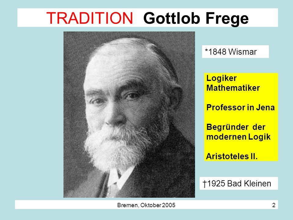 Bremen, Oktober 2005 2 Logiker Mathematiker Professor in Jena Begründer der modernen Logik Aristoteles II. TRADITION Gottlob Frege *1848 Wismar 1925 B
