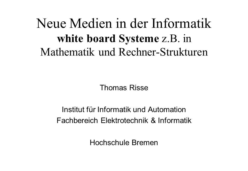 Neue Medien in der Informatik white board Systeme z.B. in Mathematik und Rechner-Strukturen Thomas Risse Institut für Informatik und Automation Fachbe