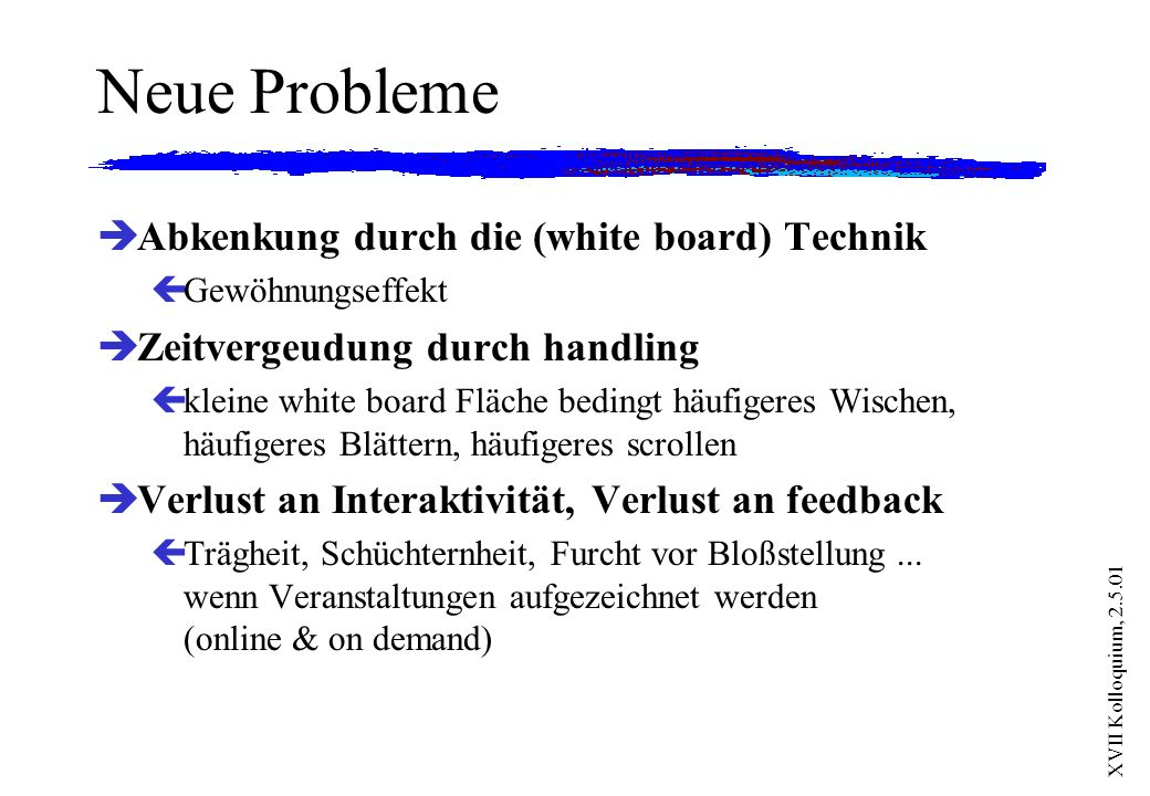 XVII Kolloquium, 2.5.01 Neue Probleme èAbkenkung durch die (white board) Technik çGewöhnungseffekt èZeitvergeudung durch handling çkleine white board