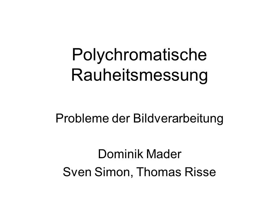 Polychromatische Rauheitsmessung Probleme der Bildverarbeitung Dominik Mader Sven Simon, Thomas Risse