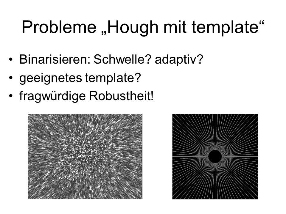 Probleme Hough mit template Binarisieren: Schwelle? adaptiv? geeignetes template? fragwürdige Robustheit!