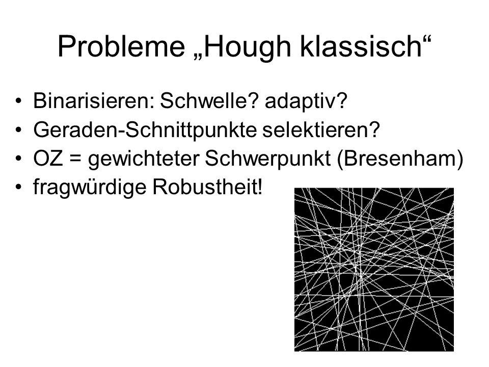 Probleme Hough klassisch Binarisieren: Schwelle? adaptiv? Geraden-Schnittpunkte selektieren? OZ = gewichteter Schwerpunkt (Bresenham) fragwürdige Robu