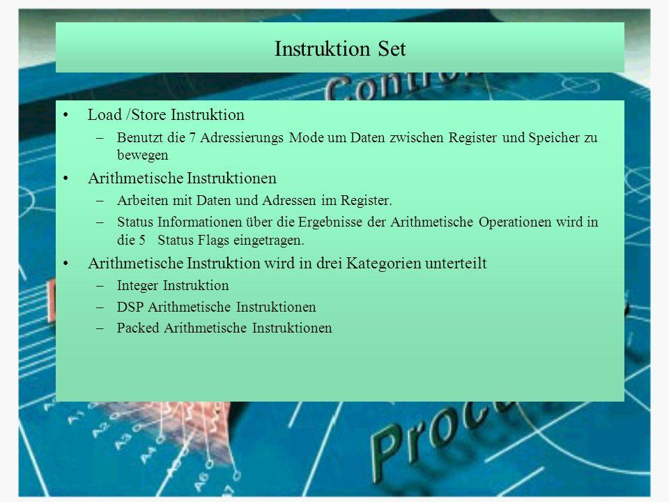 Instruktion Set Load /Store Instruktion –Benutzt die 7 Adressierungs Mode um Daten zwischen Register und Speicher zu bewegen Arithmetische Instruktion