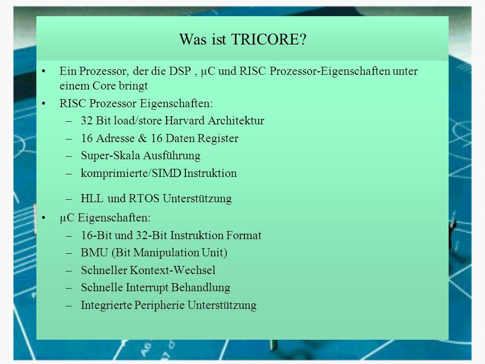 Was ist TRICORE? Ein Prozessor, der die DSP, µC und RISC Prozessor-Eigenschaften unter einem Core bringt RISC Prozessor Eigenschaften: –32 Bit load/st