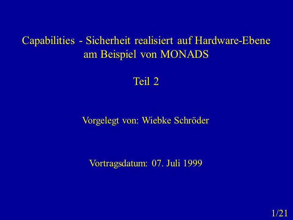 Capabilities - Sicherheit realisiert auf Hardware-Ebene am Beispiel von MONADS Teil 2 Vorgelegt von: Wiebke Schröder Vortragsdatum: 07. Juli 1999 1/21