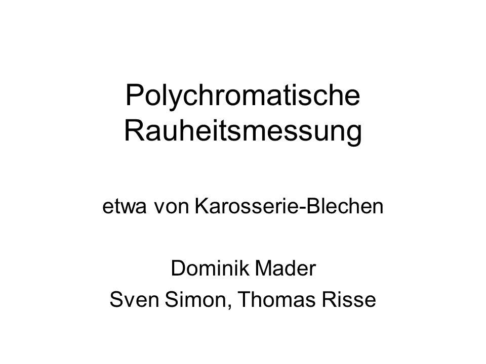 Polychromatische Rauheitsmessung etwa von Karosserie-Blechen Dominik Mader Sven Simon, Thomas Risse