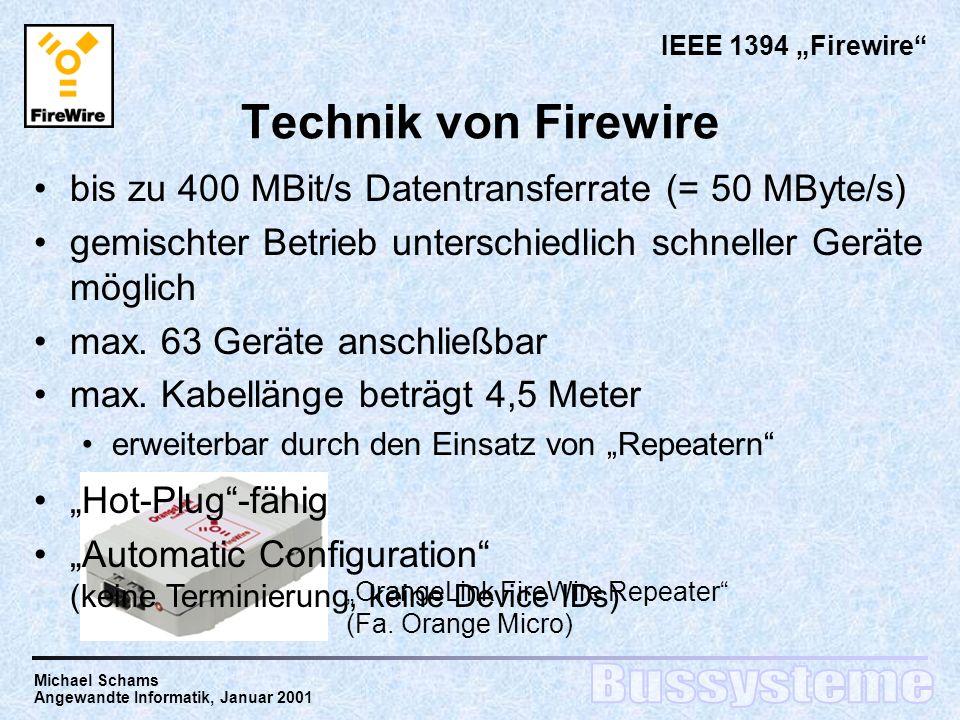 Michael Schams Angewandte Informatik, Januar 2001 Technik von Firewire bis zu 400 MBit/s Datentransferrate (= 50 MByte/s) gemischter Betrieb unterschiedlich schneller Geräte möglich max.