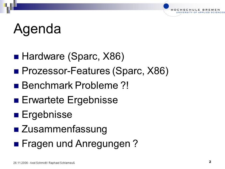 2 26.11.2006 - Axel Schmidt / Raphael Schlameuß Agenda Hardware (Sparc, X86) Prozessor-Features (Sparc, X86) Benchmark Probleme ?! Erwartete Ergebniss