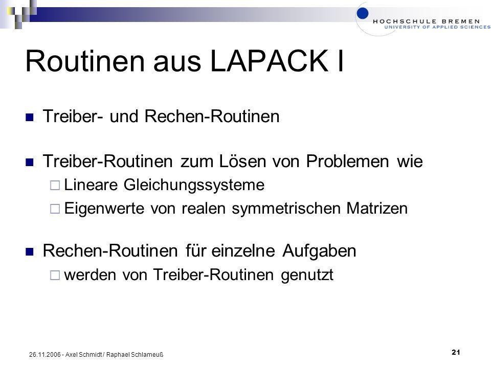 21 26.11.2006 - Axel Schmidt / Raphael Schlameuß Routinen aus LAPACK I Treiber- und Rechen-Routinen Treiber-Routinen zum Lösen von Problemen wie Linea