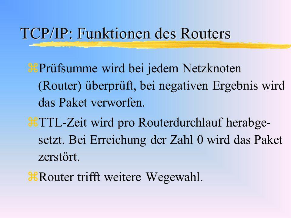TCP/IP: Funktionen des Routers zPrüfsumme wird bei jedem Netzknoten (Router) überprüft, bei negativen Ergebnis wird das Paket verworfen. zTTL-Zeit wir
