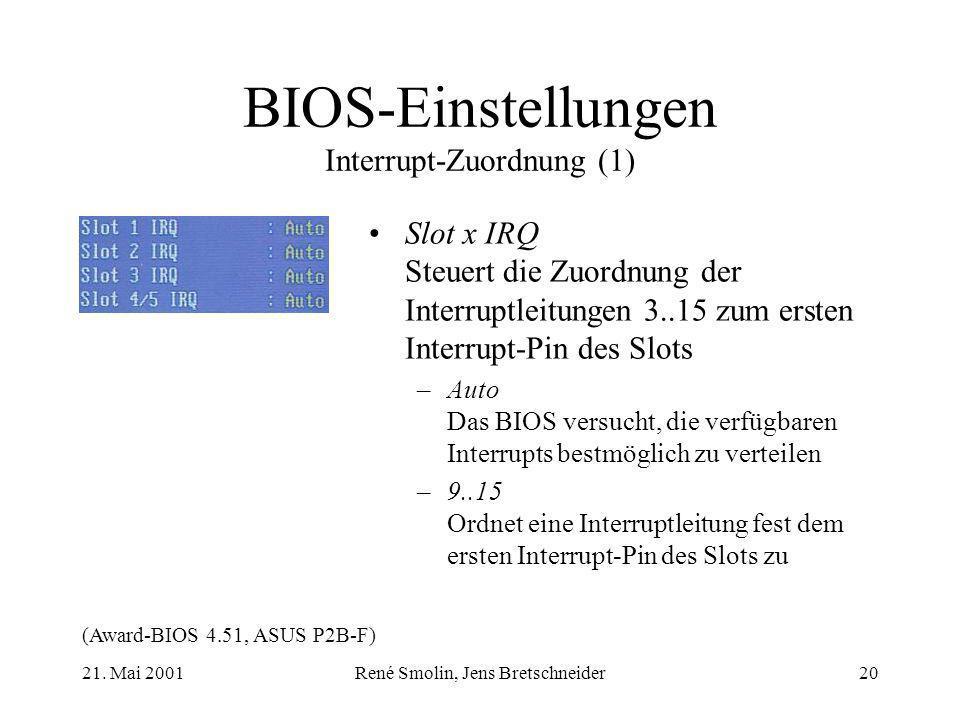 21. Mai 2001René Smolin, Jens Bretschneider20 BIOS-Einstellungen Interrupt-Zuordnung (1) Slot x IRQ Steuert die Zuordnung der Interruptleitungen 3..15