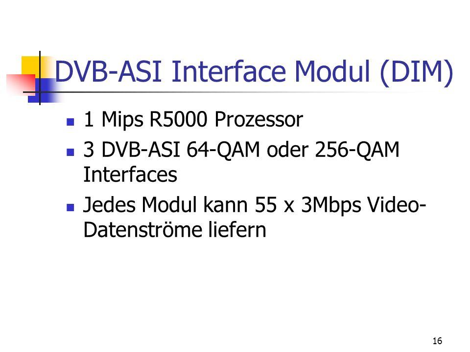 16 DVB-ASI Interface Modul (DIM) 1 Mips R5000 Prozessor 3 DVB-ASI 64-QAM oder 256-QAM Interfaces Jedes Modul kann 55 x 3Mbps Video- Datenströme liefer