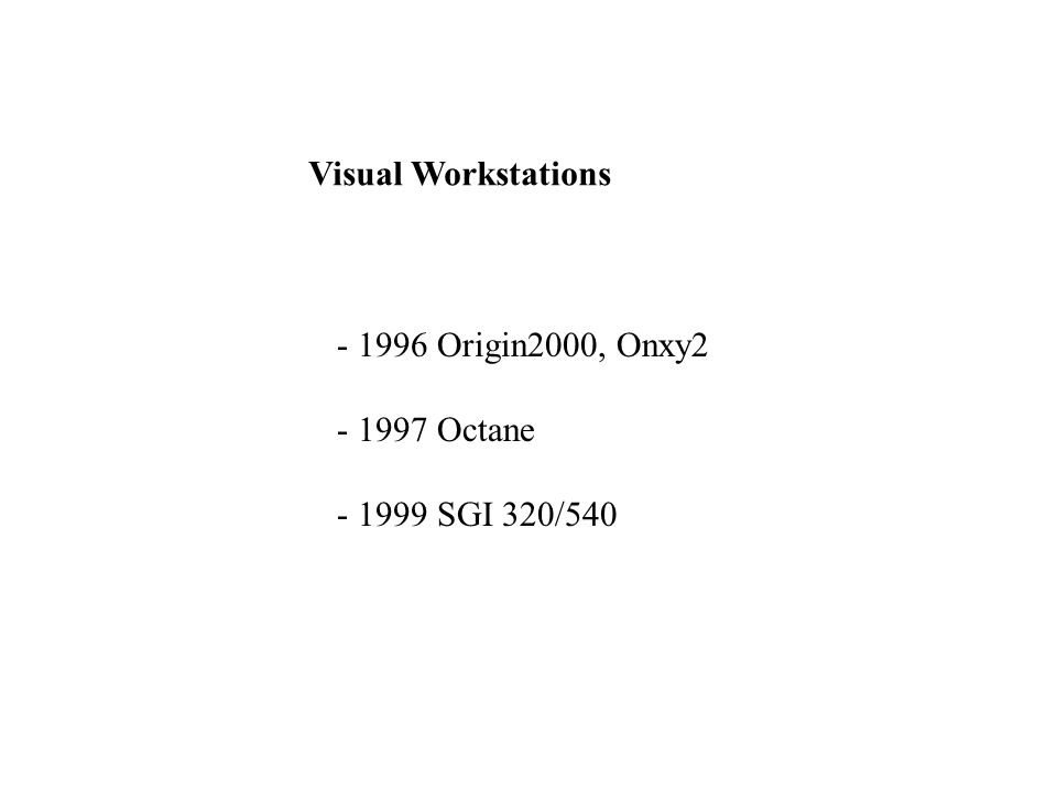 Visual Workstations - 1996 Origin2000, Onxy2 - 1997 Octane - 1999 SGI 320/540