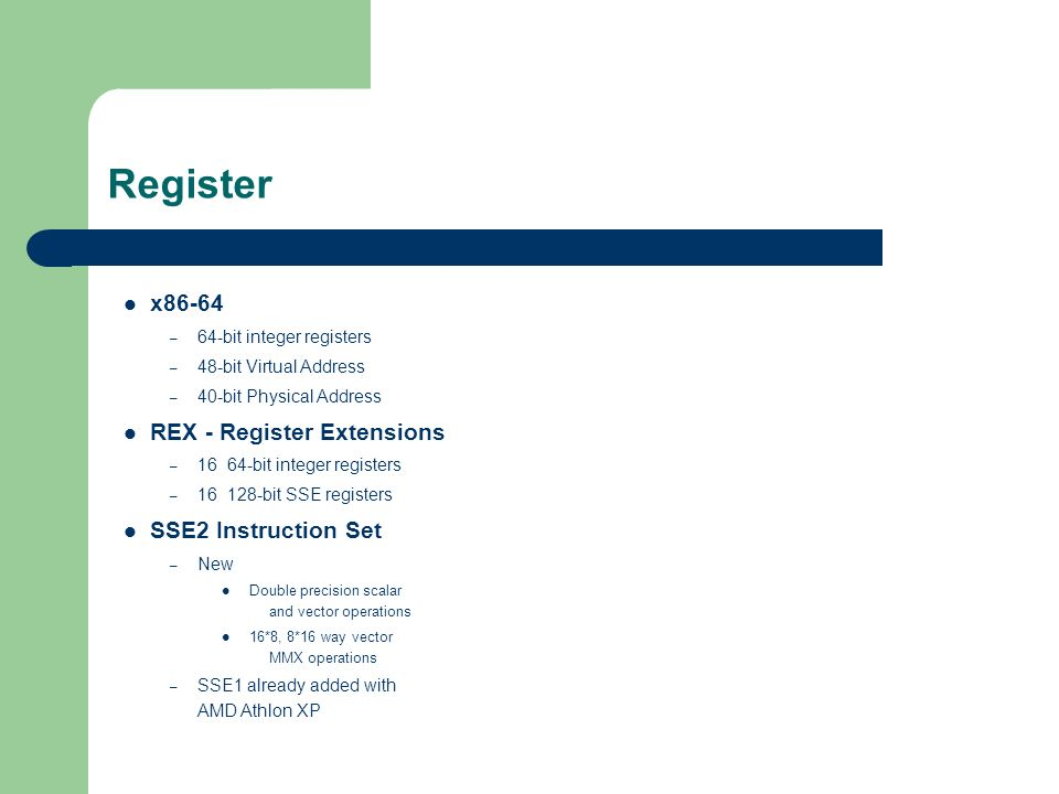 Register x86-64 – 64-bit integer registers – 48-bit Virtual Address – 40-bit Physical Address REX - Register Extensions – 16 64-bit integer registers – 16 128-bit SSE registers SSE2 Instruction Set – New Double precision scalar and vector operations 16*8, 8*16 way vector MMX operations – SSE1 already added with AMD Athlon XP
