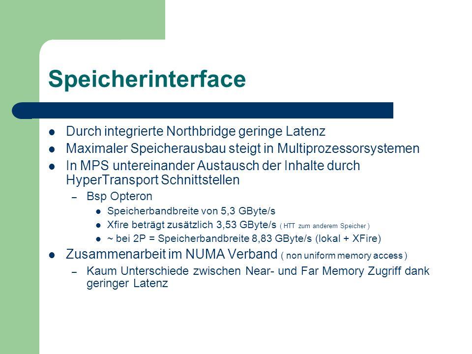 Speicherinterface Durch integrierte Northbridge geringe Latenz Maximaler Speicherausbau steigt in Multiprozessorsystemen In MPS untereinander Austausch der Inhalte durch HyperTransport Schnittstellen – Bsp Opteron Speicherbandbreite von 5,3 GByte/s Xfire beträgt zusätzlich 3,53 GByte/s ( HTT zum anderem Speicher ) ~ bei 2P = Speicherbandbreite 8,83 GByte/s (lokal + XFire) Zusammenarbeit im NUMA Verband ( non uniform memory access ) – Kaum Unterschiede zwischen Near- und Far Memory Zugriff dank geringer Latenz